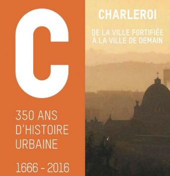 « 350 ans d'histoire urbaine : 1666–2016. Charleroi, de la ville fortifiée à la ville de demain »